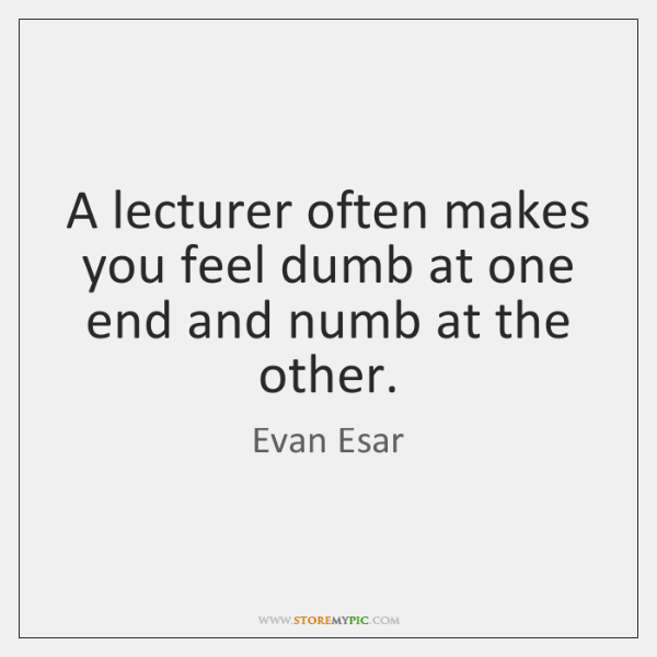 A lecturer often makes you feel dumb at one end and numb ...