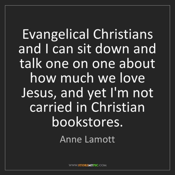Anne Lamott: Evangelical Christians and I can sit down and talk one...