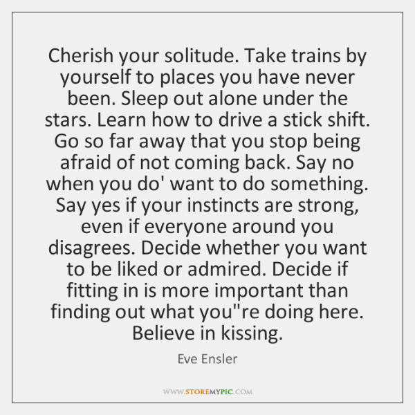 Cherish your solitude. Take trains by yourself to places you have never ...