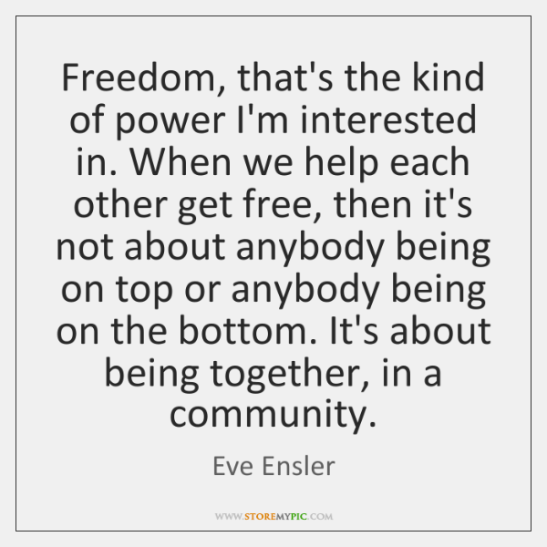 Freedom, that's the kind of power I'm interested in. When we help ...