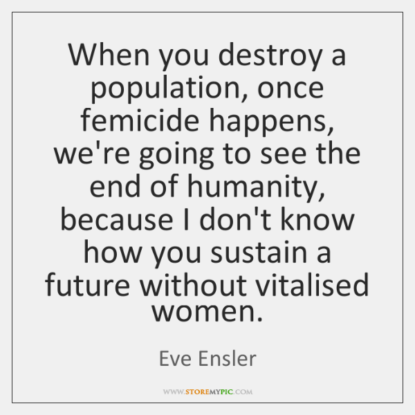 When you destroy a population, once femicide happens, we're going to see ...