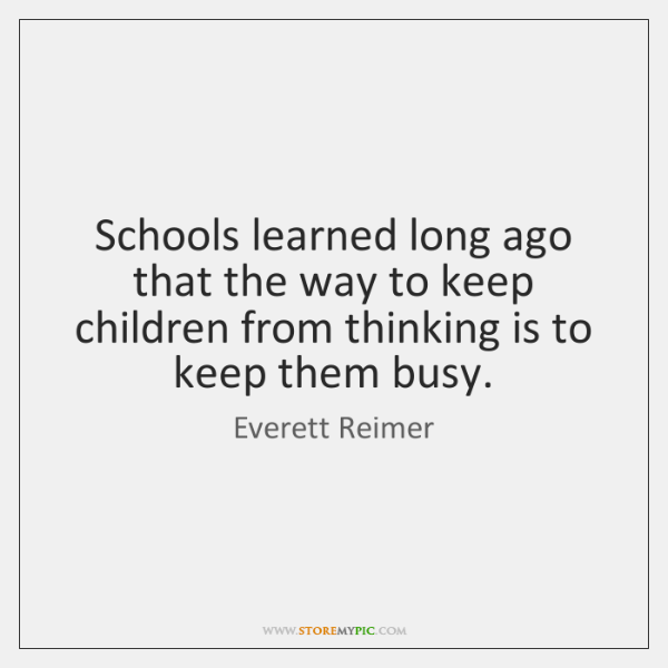 Schools learned long ago that the way to keep children from thinking ...