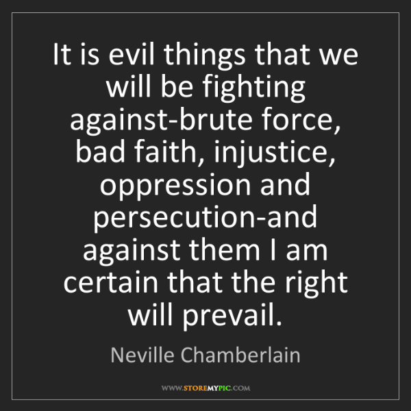 Neville Chamberlain: It is evil things that we will be fighting against-brute...