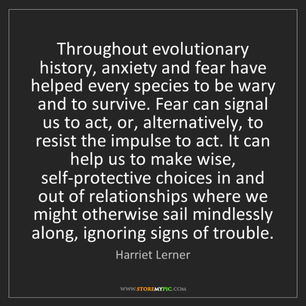 Harriet Lerner: Throughout evolutionary history, anxiety and fear have...