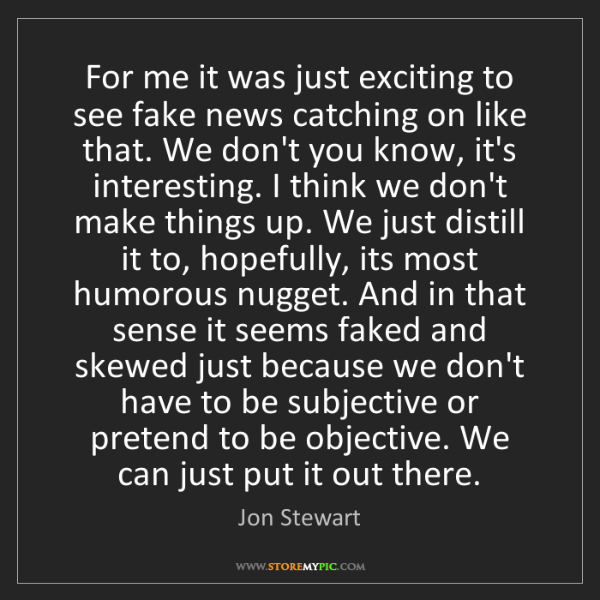 Jon Stewart: For me it was just exciting to see fake news catching...