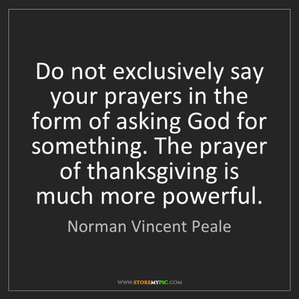 Norman Vincent Peale: Do not exclusively say your prayers in the form of asking...