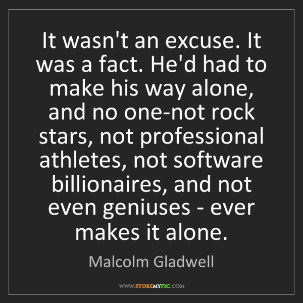 Malcolm Gladwell: It wasn't an excuse. It was a fact. He'd had to make...