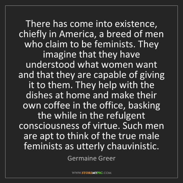 Germaine Greer: There has come into existence, chiefly in America, a...