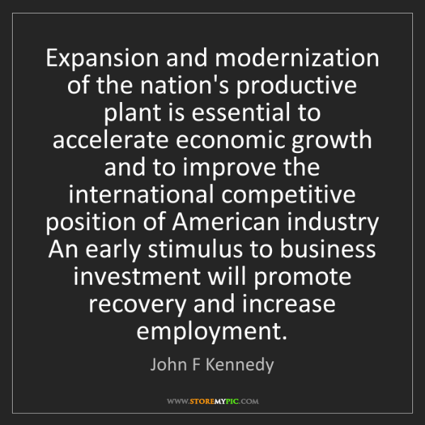 John F Kennedy: Expansion and modernization of the nation's productive...