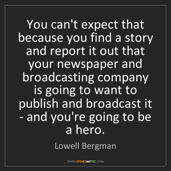 Lowell Bergman: You can't expect that because you find a story and report...