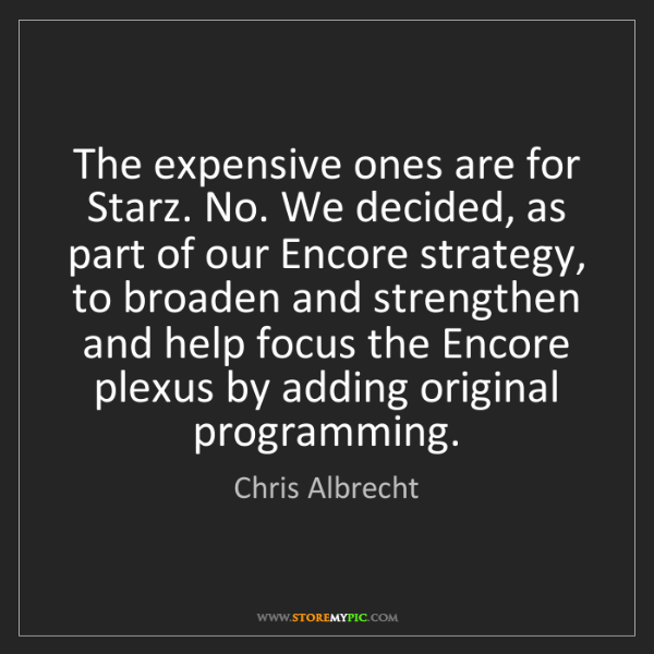 Chris Albrecht: The expensive ones are for Starz. No. We decided, as...