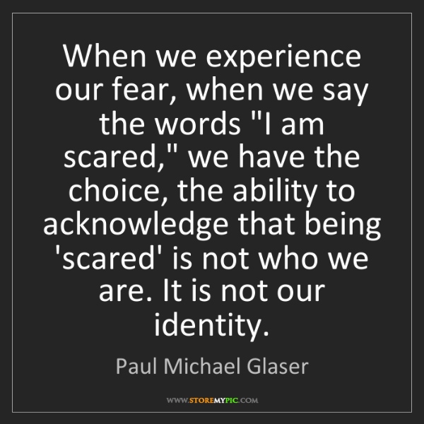 """Paul Michael Glaser: When we experience our fear, when we say the words """"I..."""