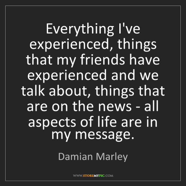 Damian Marley: Everything I've experienced, things that my friends have...