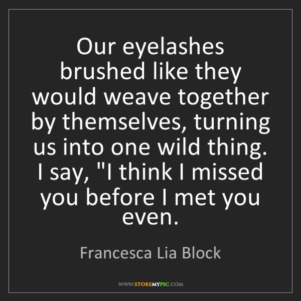 Francesca Lia Block: Our eyelashes brushed like they would weave together...
