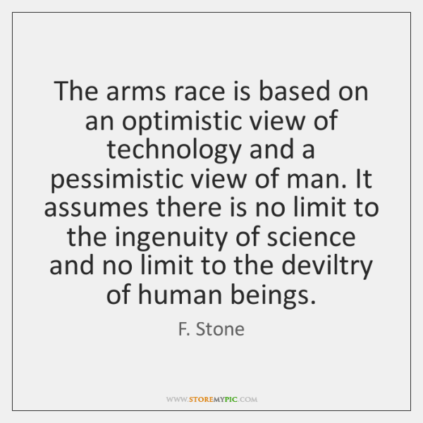 The arms race is based on an optimistic view of technology and ...