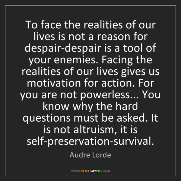 Audre Lorde: To face the realities of our lives is not a reason for...