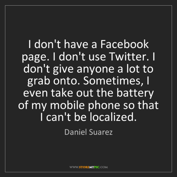 Daniel Suarez: I don't have a Facebook page. I don't use Twitter. I...