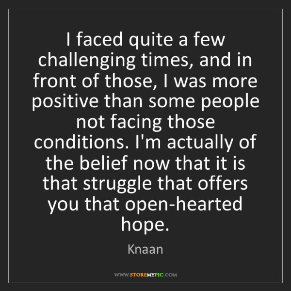 Knaan: I faced quite a few challenging times, and in front of...