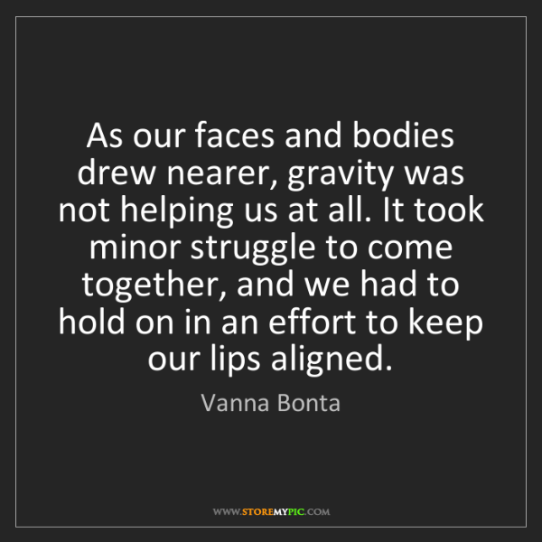 Vanna Bonta: As our faces and bodies drew nearer, gravity was not...