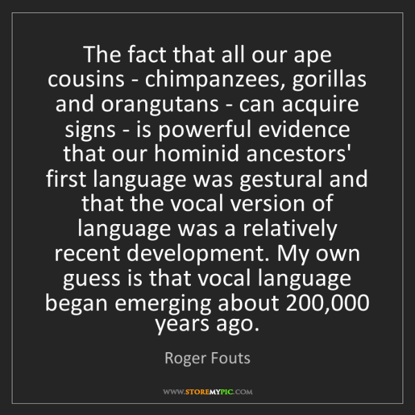 Roger Fouts: The fact that all our ape cousins - chimpanzees, gorillas...