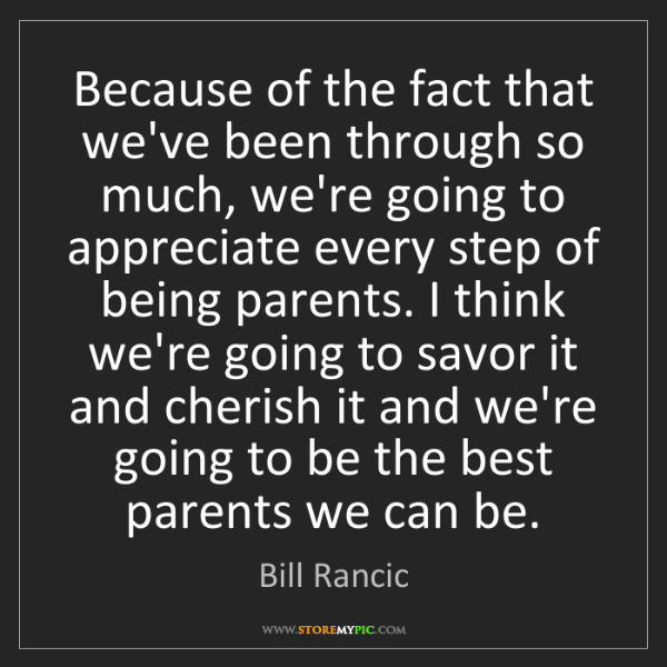 Bill Rancic: Because of the fact that we've been through so much,...