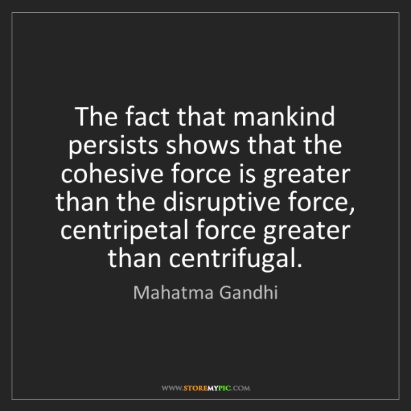 Mahatma Gandhi: The fact that mankind persists shows that the cohesive...