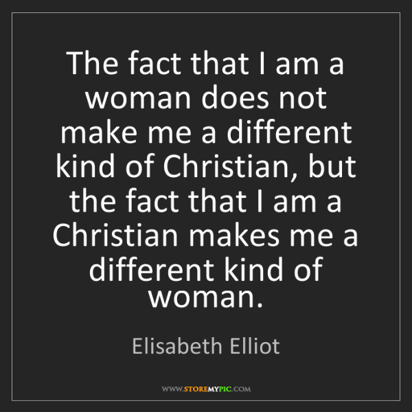 Elisabeth Elliot: The fact that I am a woman does not make me a different...