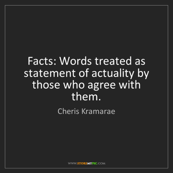 Cheris Kramarae: Facts: Words treated as statement of actuality by those...
