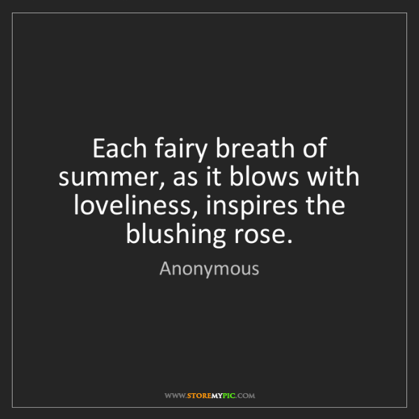 Anonymous: Each fairy breath of summer, as it blows with loveliness,...