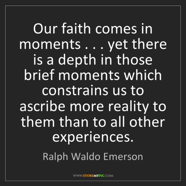 Ralph Waldo Emerson: Our faith comes in moments . . . yet there is a depth...