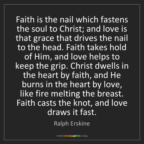 Ralph Erskine: Faith is the nail which fastens the soul to Christ; and...