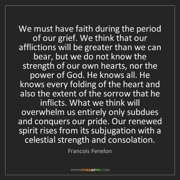 Francois Fenelon: We must have faith during the period of our grief. We...