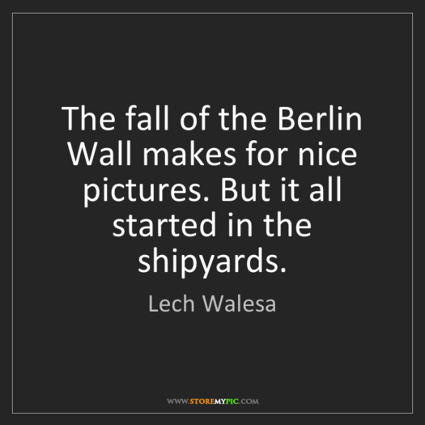 Lech Walesa: The fall of the Berlin Wall makes for nice pictures....