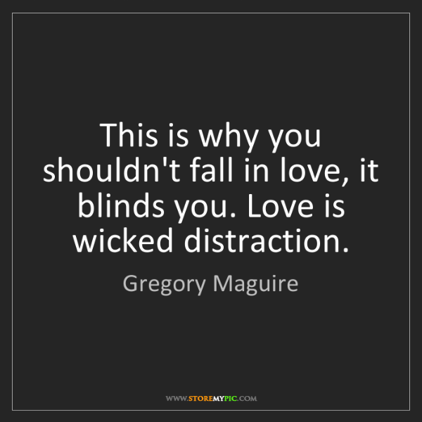 Gregory Maguire: This is why you shouldn't fall in love, it blinds you....