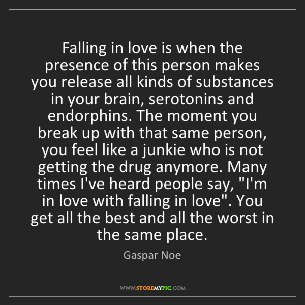 Gaspar Noe: Falling in love is when the presence of this person makes...