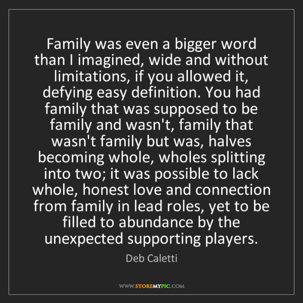 Deb Caletti: Family was even a bigger word than I imagined, wide and...