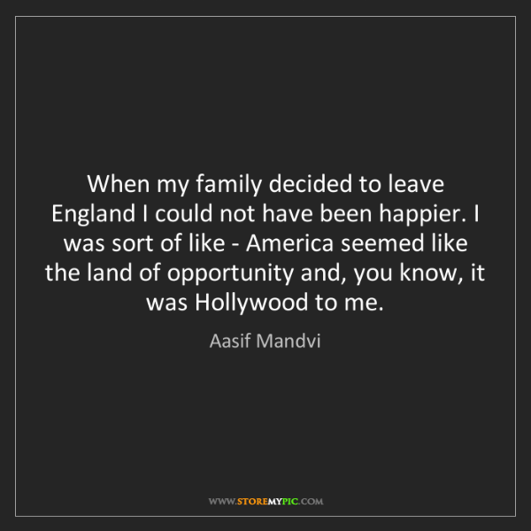 Aasif Mandvi: When my family decided to leave England I could not have...