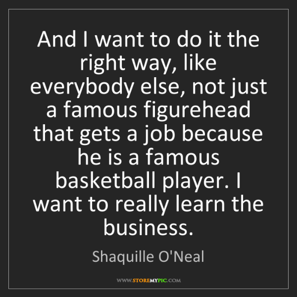 Shaquille O'Neal: And I want to do it the right way, like everybody else,...