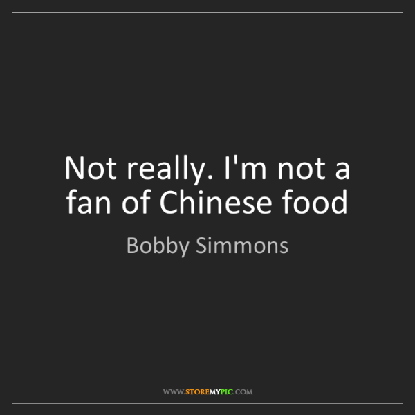 Bobby Simmons: Not really. I'm not a fan of Chinese food