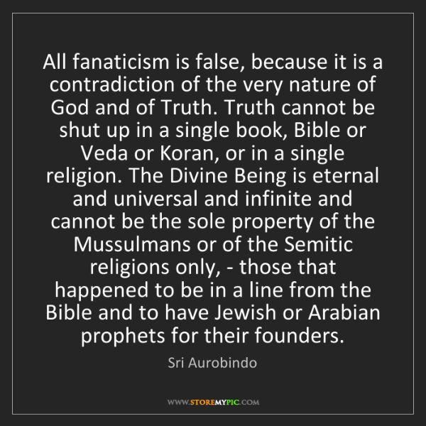 Sri Aurobindo: All fanaticism is false, because it is a contradiction...