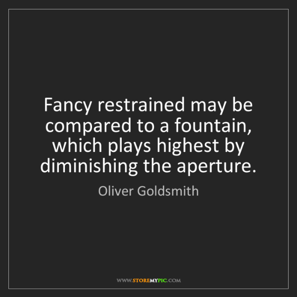 Oliver Goldsmith: Fancy restrained may be compared to a fountain, which...