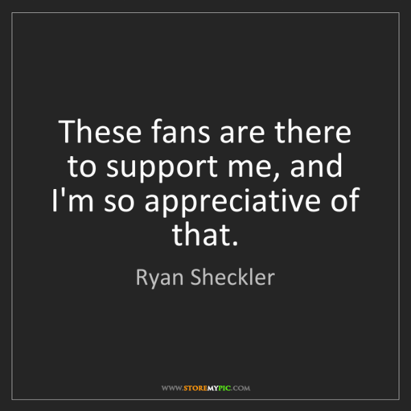 Ryan Sheckler: These fans are there to support me, and I'm so appreciative...