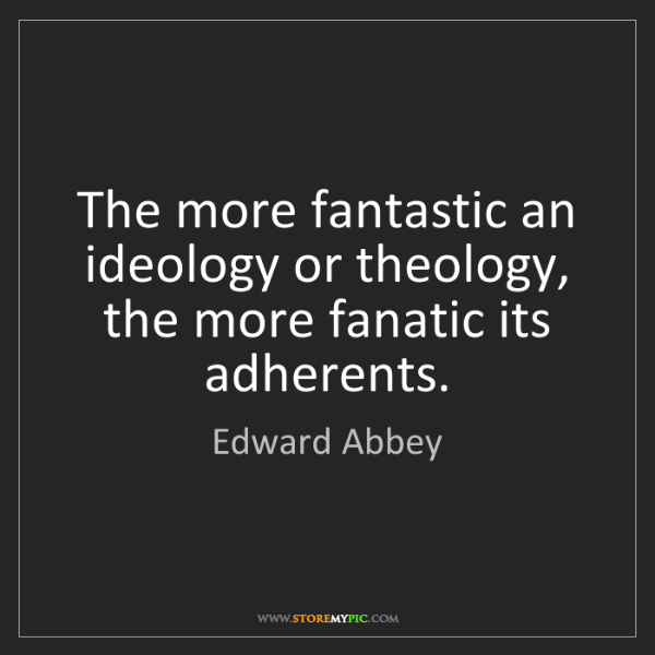 Edward Abbey: The more fantastic an ideology or theology, the more...