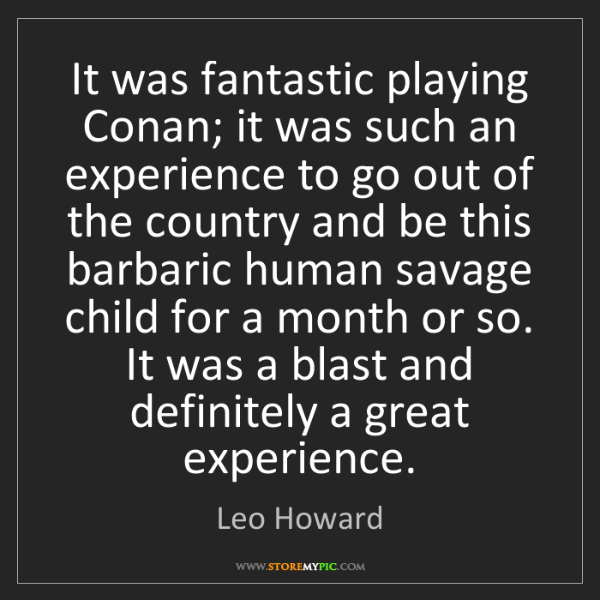 Leo Howard: It was fantastic playing Conan; it was such an experience...