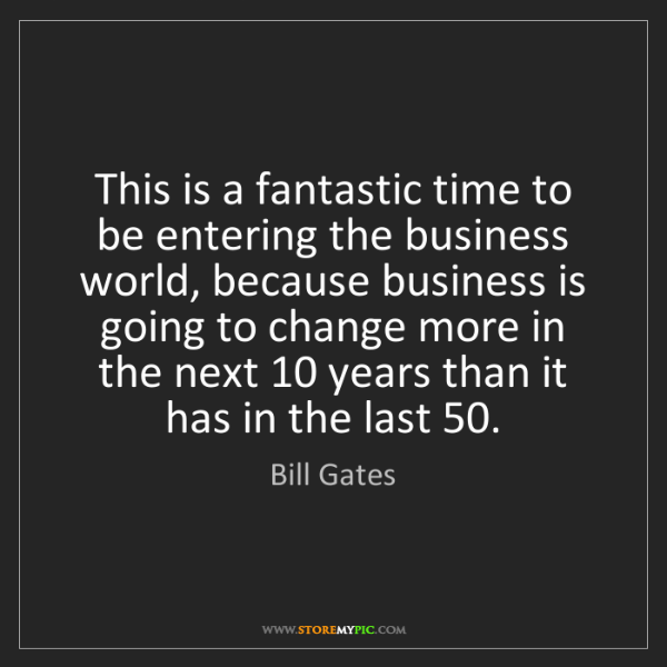 Bill Gates: This is a fantastic time to be entering the business...