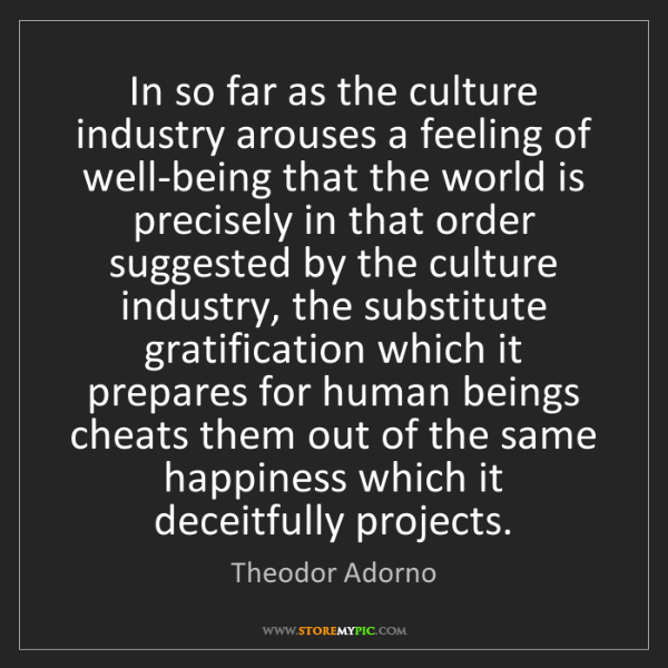 Theodor Adorno: In so far as the culture industry arouses a feeling of...
