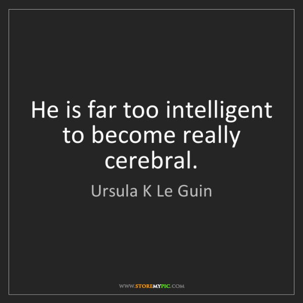 Ursula K Le Guin: He is far too intelligent to become really cerebral.