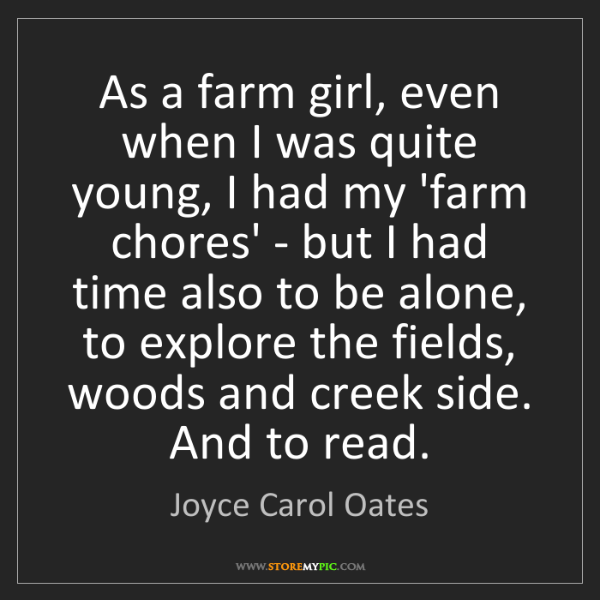 Joyce Carol Oates: As a farm girl, even when I was quite young, I had my...