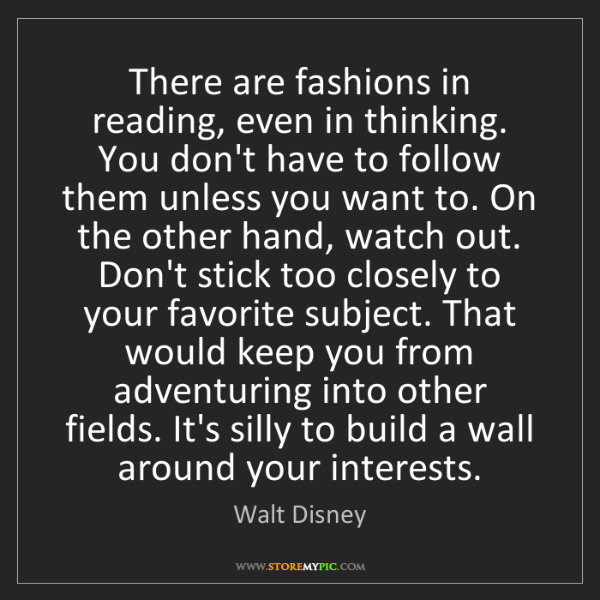 Walt Disney: There are fashions in reading, even in thinking. You...