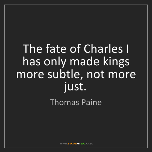 Thomas Paine: The fate of Charles I has only made kings more subtle,...